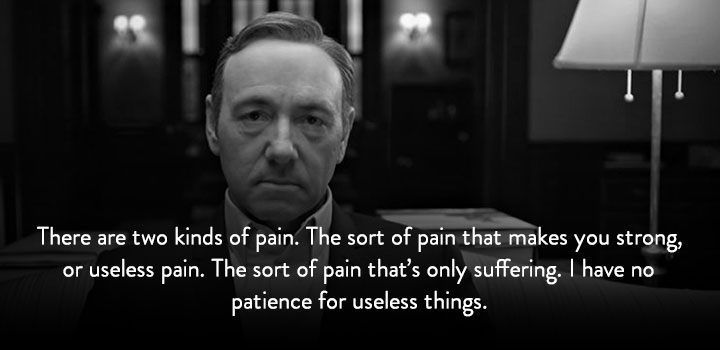 There are two kinds of pain. The sort of pain that makes you strong, or useless pain. The sort of pain that's only suffering. I have no patience for useless things.