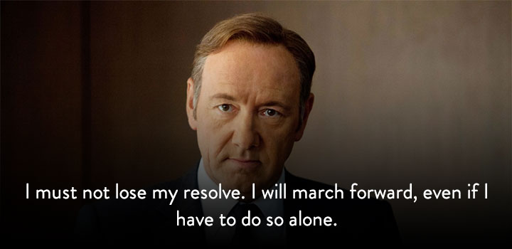 I must not lose my resolve. I will march forward, even if I have to do so alone.