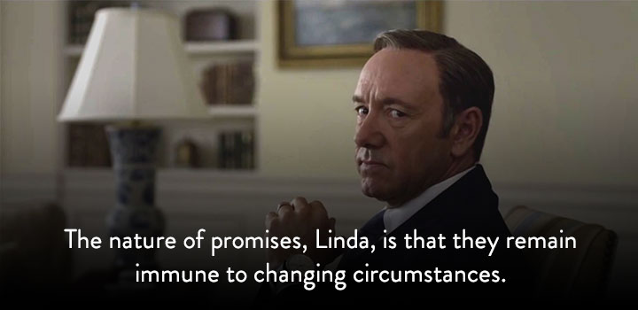 The nature of promises, Linda, is that they remain immune to changing circumstances.